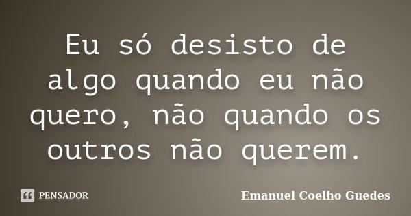 Eu só desisto de algo quando eu não quero, não quando os outros não querem.... Frase de Emanuel Coelho Guedes.