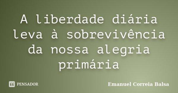 A liberdade diária leva à sobrevivência da nossa alegria primária... Frase de Emanuel Correia Balsa.