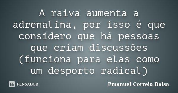 A raiva aumenta a adrenalina, por isso é que considero que há pessoas que criam discussões (funciona para elas como um desporto radical)... Frase de Emanuel Correia Balsa.
