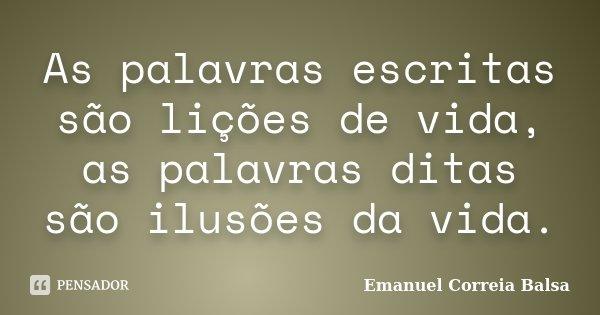 As palavras escritas são lições de vida, as palavras ditas são ilusões da vida.... Frase de Emanuel Correia Balsa.
