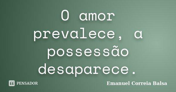 O amor prevalece, a possessão desaparece.... Frase de Emanuel Correia Balsa.