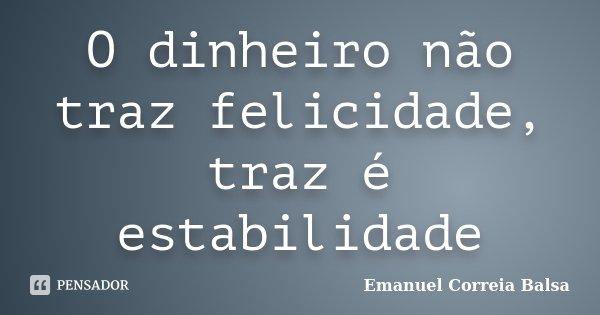 O dinheiro não traz felicidade, traz é estabilidade... Frase de Emanuel Correia Balsa.