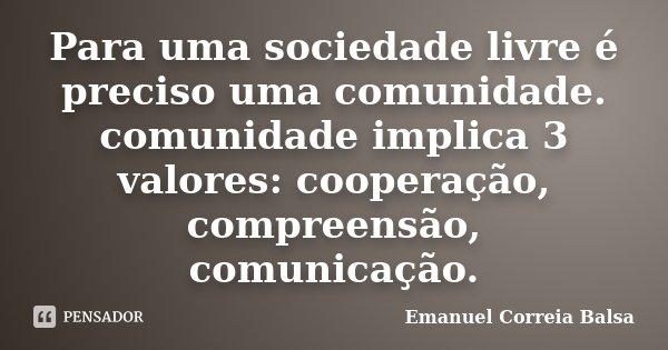 Para uma sociedade livre é preciso uma comunidade. comunidade implica 3 valores: cooperação, compreensão, comunicação.... Frase de Emanuel Correia Balsa.