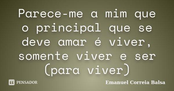 Parece-me a mim que o principal que se deve amar é viver, somente viver e ser (para viver)... Frase de Emanuel Correia Balsa.