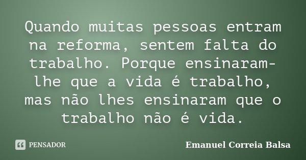 Quando muitas pessoas entram na reforma, sentem falta do trabalho. Porque ensinaram-lhe que a vida é trabalho, mas não lhes ensinaram que o trabalho não é vida.... Frase de Emanuel Correia Balsa.