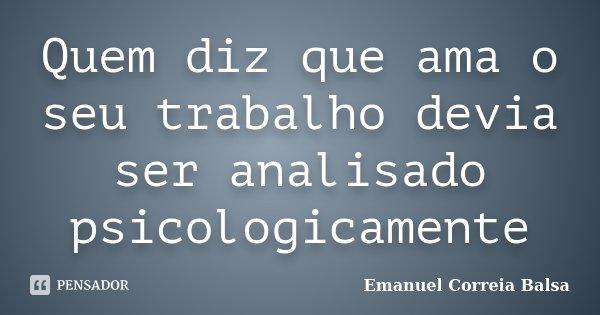 Quem diz que ama o seu trabalho devia ser analisado psicologicamente... Frase de Emanuel Correia Balsa.