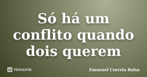 Só há um conflito quando dois querem... Frase de Emanuel Correia Balsa.