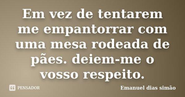 Em vez de tentarem me empantorrar com uma mesa rodeada de pães. deiem-me o vosso respeito.... Frase de Emanuel Dias Simão.