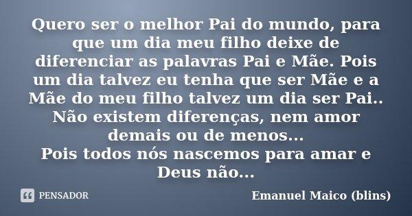 Quero Ser O Melhor Pai Do Mundo Para Emanuel Maico Blins