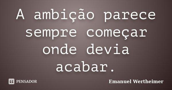A ambição parece sempre começar onde devia acabar.... Frase de Emanuel Wertheimer.