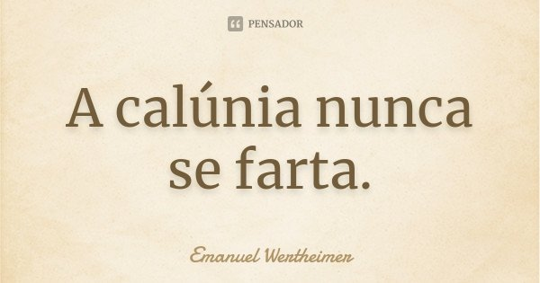 A calúnia nunca se farta.... Frase de Emanuel Wertheimer.