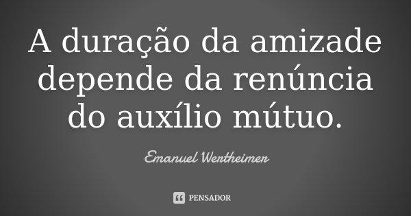 A duração da amizade depende da renúncia do auxílio mútuo.... Frase de Emanuel Wertheimer.