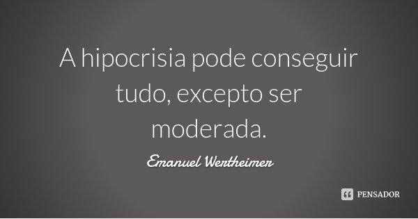 A hipocrisia pode conseguir tudo, excepto ser moderada.... Frase de Emanuel Wertheimer.
