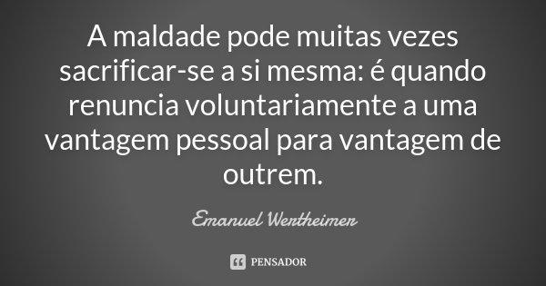 A maldade pode muitas vezes sacrificar-se a si mesma: é quando renuncia voluntariamente a uma vantagem pessoal para vantagem de outrem.... Frase de Emanuel Wertheimer.