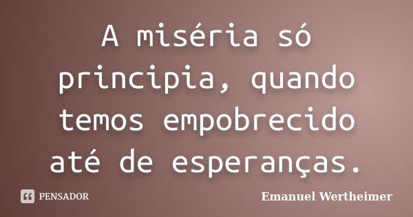 A miséria só principia, quando temos empobrecido até de esperanças.... Frase de Emanuel Wertheimer.
