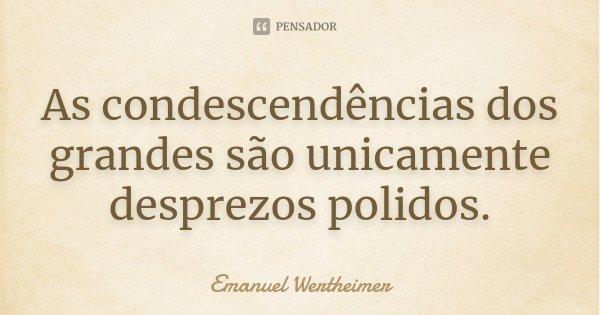 As condescendências dos grandes são unicamente desprezos polidos.... Frase de Emanuel Wertheimer.