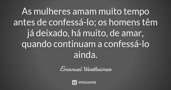 As mulheres amam muito tempo antes de confessá-lo; os homens têm já deixado, há muito, de amar, quando continuam a confessá-lo ainda.... Frase de Emanuel Wertheimer.