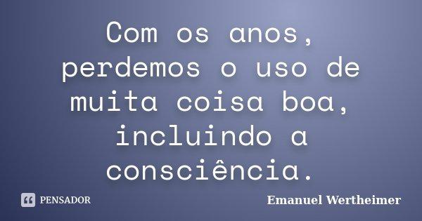 Com os anos, perdemos o uso de muita coisa boa, incluindo a consciência.... Frase de Emanuel Wertheimer.