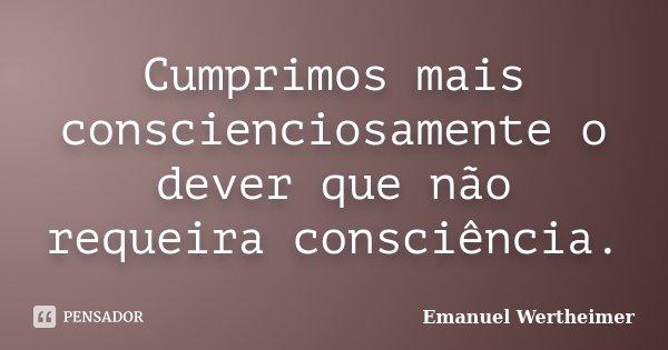 Cumprimos mais conscienciosamente o dever que não requeira consciência.... Frase de Emanuel Wertheimer.