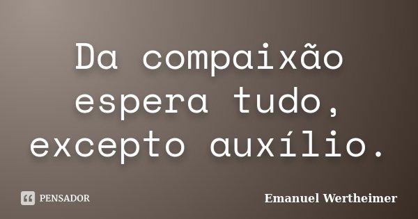 Da compaixão espera tudo, excepto auxílio.... Frase de Emanuel Wertheimer.