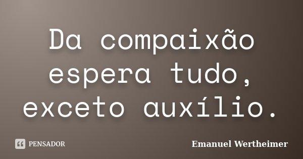 Da compaixão espera tudo, exceto auxílio.... Frase de Emanuel Wertheimer.