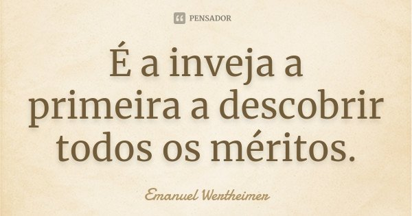 É a inveja a primeira a descobrir todos os méritos.... Frase de Emanuel Wertheimer.