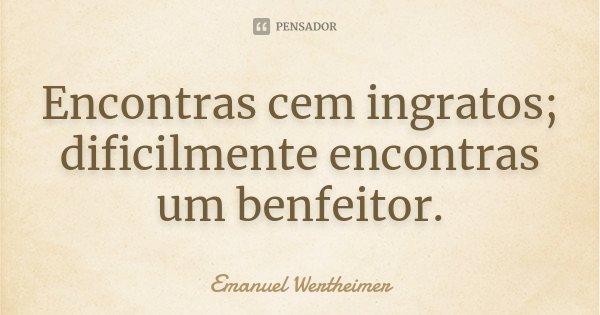 Encontras cem ingratos; dificilmente encontras um benfeitor.... Frase de Emanuel Wertheimer.