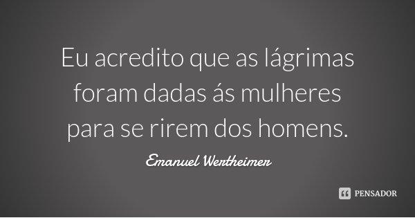 Eu acredito que as lágrimas foram dadas ás mulheres para se rirem dos homens.... Frase de Emanuel Wertheimer.