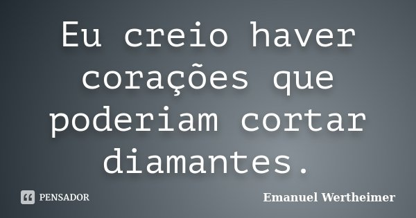 Eu creio haver corações que poderiam cortar diamantes.... Frase de Emanuel Wertheimer.