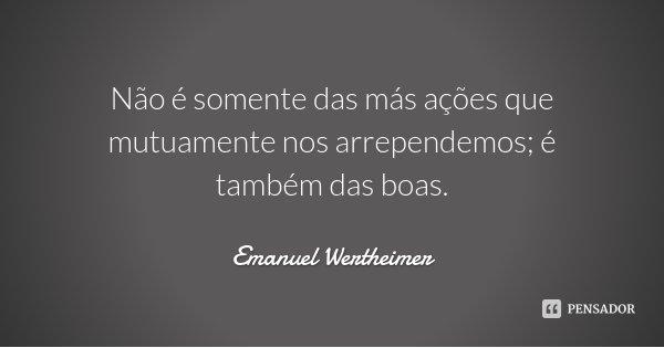 Não é somente das más ações que mutuamente nos arrependemos; é também das boas.... Frase de Emanuel Wertheimer.