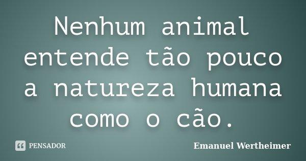 Nenhum animal entende tão pouco a natureza humana como o cão.... Frase de Emanuel Wertheimer.