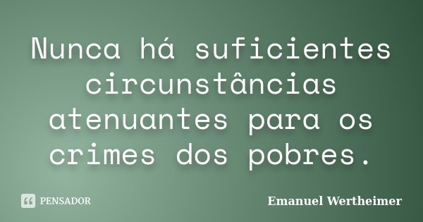 Nunca há suficientes circunstâncias atenuantes para os crimes dos pobres.... Frase de Emanuel Wertheimer.