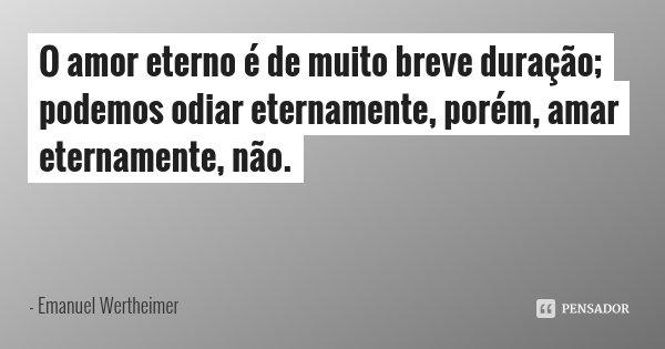 O amor eterno é de muito breve duração; podemos odiar eternamente, porém, amar eternamente, não.... Frase de Emanuel Wertheimer.
