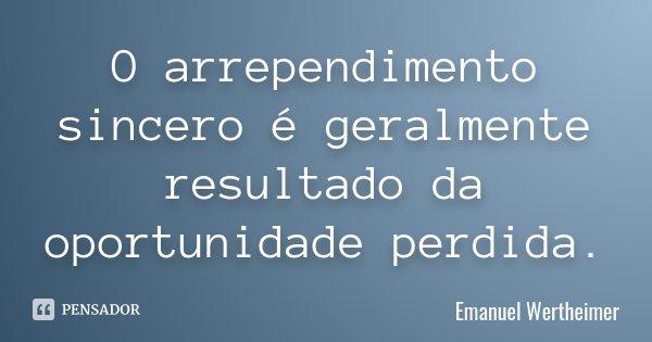 O arrependimento sincero é geralmente resultado da oportunidade perdida.... Frase de Emanuel Wertheimer.