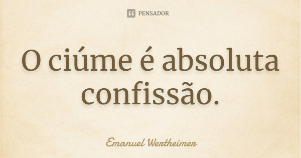 O ciúme é absoluta confissão.... Frase de Emanuel Wertheimer.