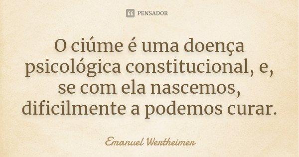 O ciúme é uma doença psicológica constitucional, e, se com ela nascemos, dificilmente a podemos curar.... Frase de Emanuel Wertheimer.