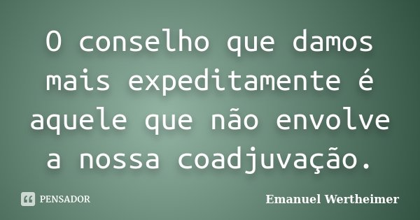 O conselho que damos mais expeditamente é aquele que não envolve a nossa coadjuvação.... Frase de Emanuel Wertheimer.