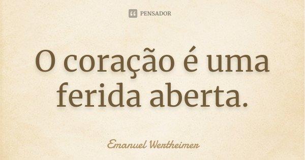 O coração é uma ferida aberta.... Frase de Emanuel Wertheimer.