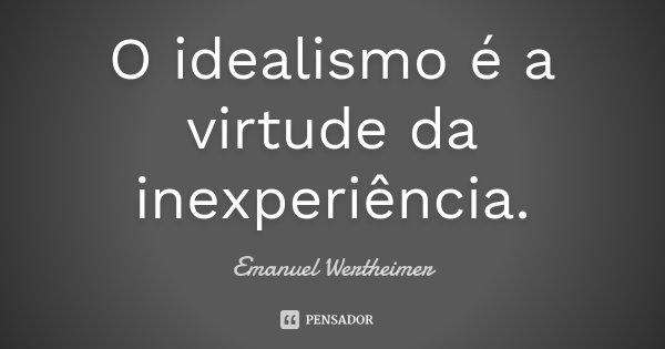 O idealismo é a virtude da inexperiência.... Frase de Emanuel Wertheimer.