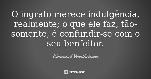 O ingrato merece indulgência, realmente; o que ele faz, tão-somente, é confundir-se com o seu benfeitor.... Frase de Emanuel Wertheimer.