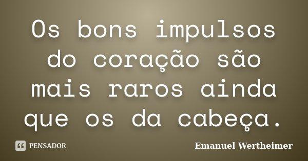 Os bons impulsos do coração são mais raros ainda que os da cabeça.... Frase de Emanuel Wertheimer.