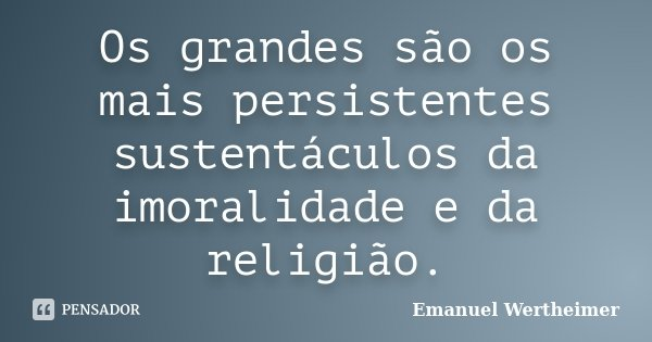 Os grandes são os mais persistentes sustentáculos da imoralidade e da religião.... Frase de Emanuel Wertheimer.