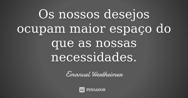 Os nossos desejos ocupam maior espaço do que as nossas necessidades.... Frase de Emanuel Wertheimer.