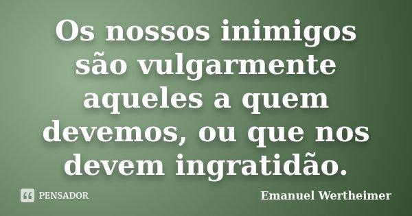 Os nossos inimigos são vulgarmente aqueles a quem devemos, ou que nos devem ingratidão.... Frase de Emanuel Wertheimer.
