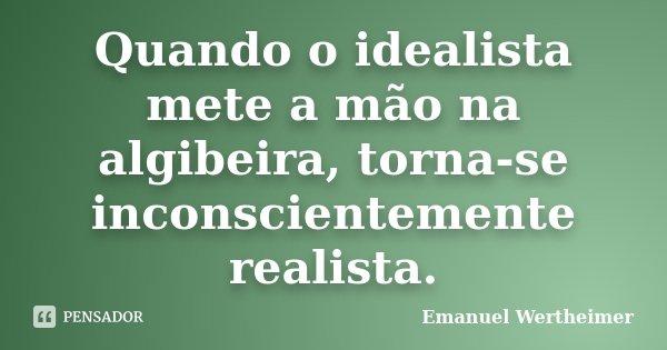 Quando o idealista mete a mão na algibeira, torna-se inconscientemente realista.... Frase de Emanuel Wertheimer.