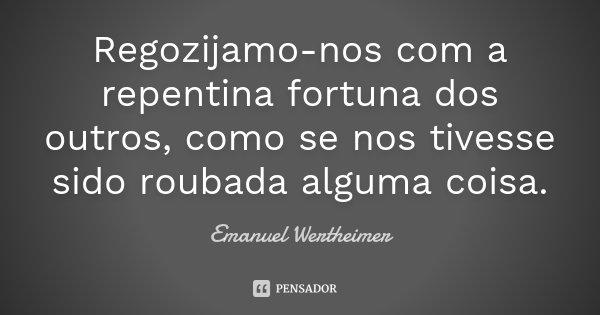 Regozijamo-nos com a repentina fortuna dos outros, como se nos tivesse sido roubada alguma coisa.... Frase de Emanuel Wertheimer.