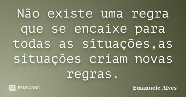 Não existe uma regra que se encaixe para todas as situações,as situações criam novas regras.... Frase de Emanuele Alves.