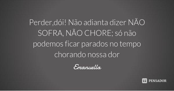 Perder,dói! Não adianta dizer NÃO SOFRA, NÃO CHORE; só não podemos ficar parados no tempo chorando nossa dor... Frase de Emanuella.
