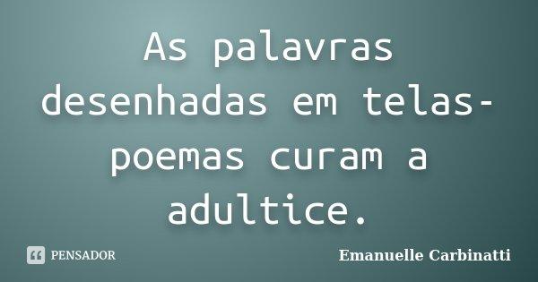 As palavras desenhadas em telas-poemas curam a adultice.... Frase de Emanuelle Carbinatti.
