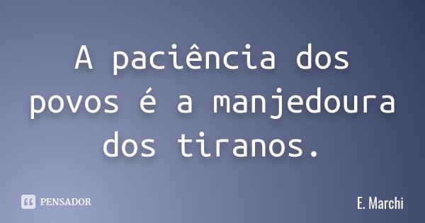 A paciência dos povos é a manjedoura dos tiranos.... Frase de E. Marchi.